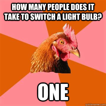 How many people does it take to switch a light bulb? one  Anti-Joke Chicken