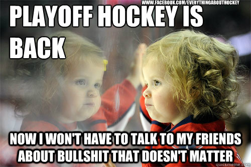 Playoff hockey is back Now I won't have to talk to my friends about bullshit that doesn't matter www.facebook.com/EverythingAboutHockey - Playoff hockey is back Now I won't have to talk to my friends about bullshit that doesn't matter www.facebook.com/EverythingAboutHockey  Die Hard Hockey Fan