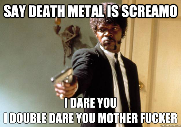 say death metal is screamo I dare you  i double dare you mother fucker
