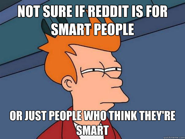 not sure if Reddit is for Smart people Or just people who think they're smart - not sure if Reddit is for Smart people Or just people who think they're smart  Futurama Fry