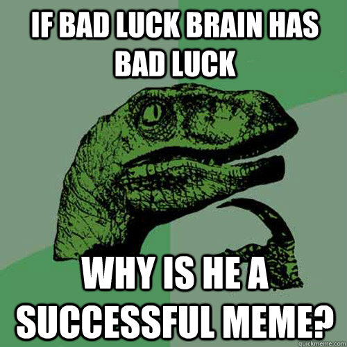 If bad luck brain has bad luck why is he a successful meme?