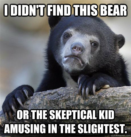 I didn't find this bear or the skeptical kid amusing in the slightest. - I didn't find this bear or the skeptical kid amusing in the slightest.  Confession Bear