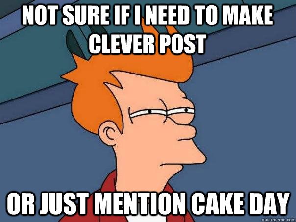 Not sure if i need to make clever post or just mention cake day - Not sure if i need to make clever post or just mention cake day  Futurama Fry