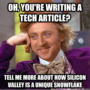 Oh, you're writing a tech article? Tell me more about how Silicon Valley is a unique snowflake  Condescending Wonka
