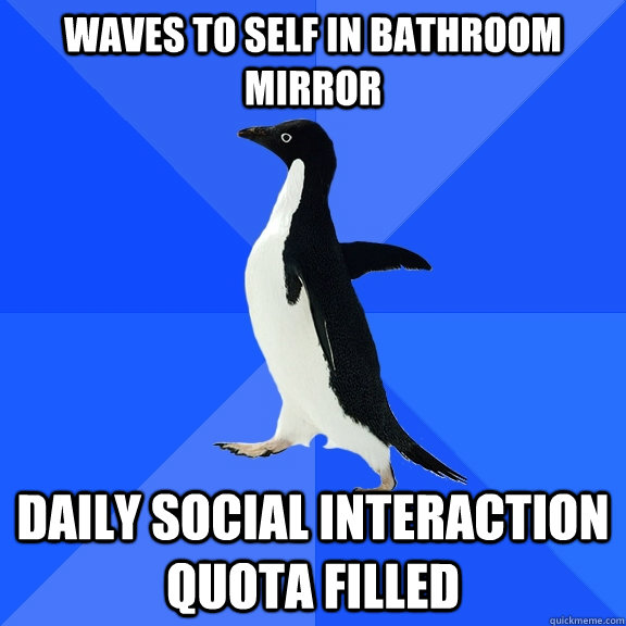 Waves to self in bathroom mirror daily social interaction quota filled - Waves to self in bathroom mirror daily social interaction quota filled  Socially Awkward Penguin