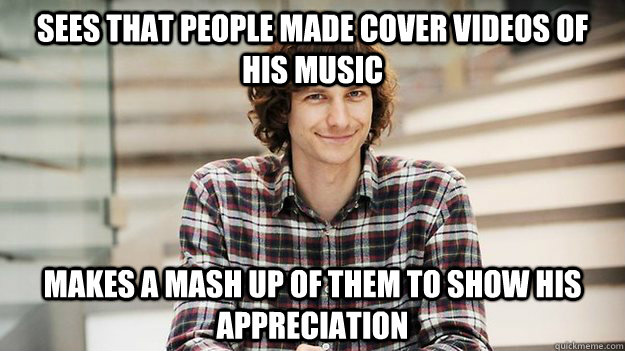 Sees that people made cover videos of his music Makes a mash up of them to show his appreciation