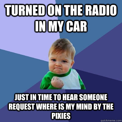 turned on the radio in my car just in time to hear someone request where is my mind by the pixies - turned on the radio in my car just in time to hear someone request where is my mind by the pixies  Success Kid