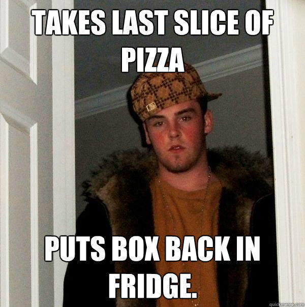 Takes last slice of pizza Puts box back in fridge. - Takes last slice of pizza Puts box back in fridge.  Scumbag Steve