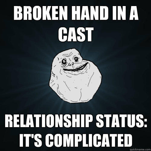 broken hand in a cast relationship status: it's complicated - broken hand in a cast relationship status: it's complicated  Forever Alone