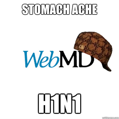 Stomach ache h1n1  Scumbag WebMD