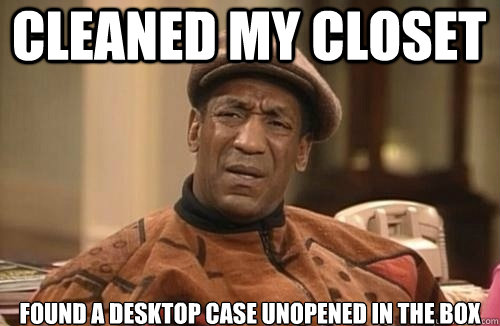 cleaned my closet Found a desktop case unopened in the box  Confused Cosby