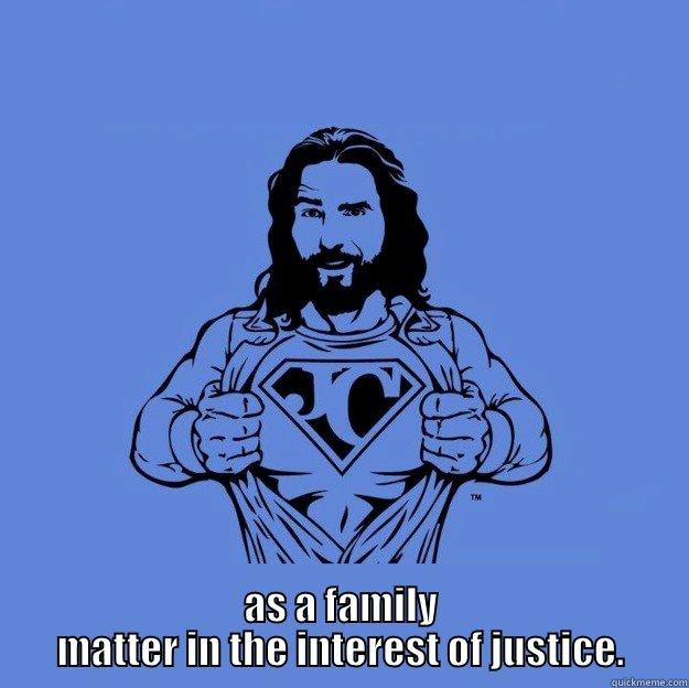 AS A FAMILY MATTER IN THE INTEREST OF JUSTICE. Super jesus