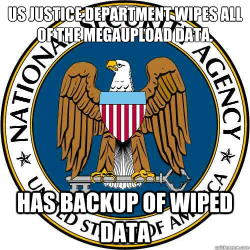 US Justice Department wipes all of the megaupload data. HAS BACKUP OF WIPED DATA  Good Guy NSA