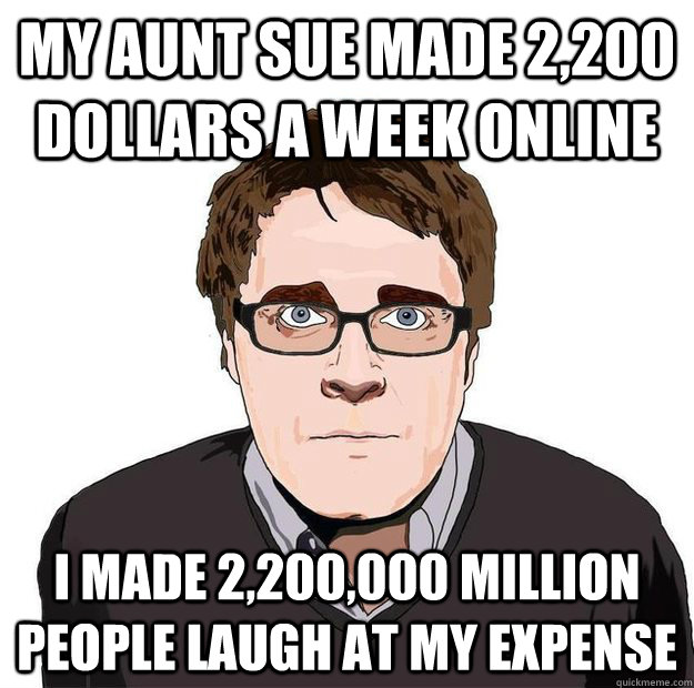 my aunt sue made 2,200 dollars a week online i made 2,200,000 million  people laugh at my expense