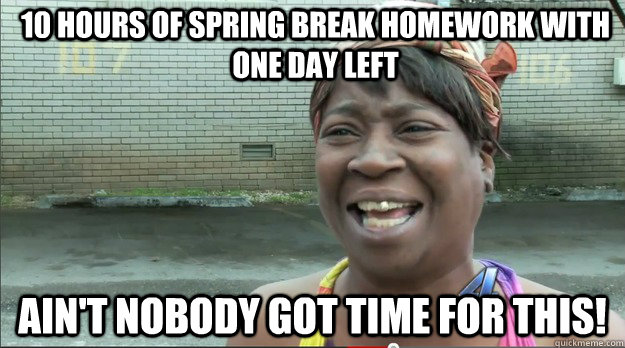10 hours of spring break homework with one day left Ain't nobody got time for this!
