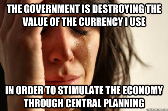 The government is destroying the value of the currency I use  in order to stimulate the economy through central planning  First World Problems