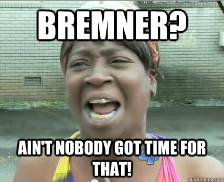 Bremner? Ain't Nobody got time for that!