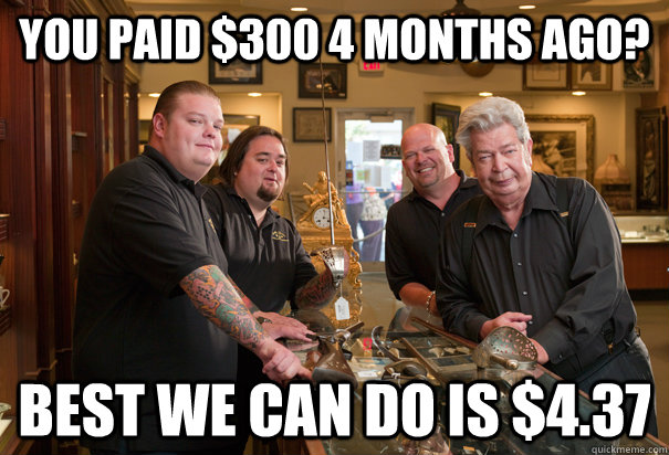 you paid $300 4 months ago? Best we can do is $4.37 - you paid $300 4 months ago? Best we can do is $4.37  Cheap Pawn Stars