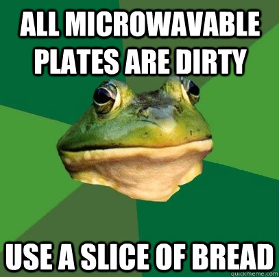 all microwavable plates are dirty use a slice of bread - all microwavable plates are dirty use a slice of bread  Foul Bachelor Frog