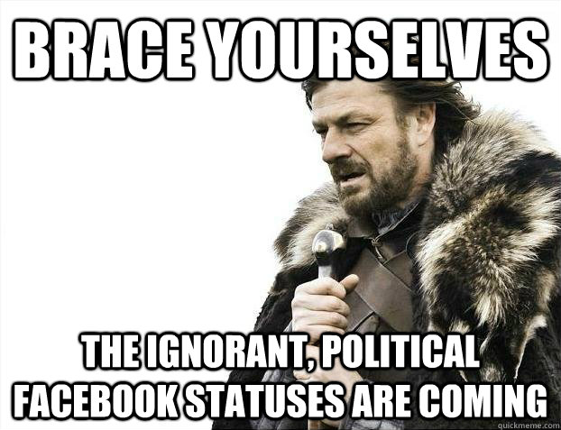 Brace yourselves The ignorant, political facebook statuses are coming - Brace yourselves The ignorant, political facebook statuses are coming  Brace youselves