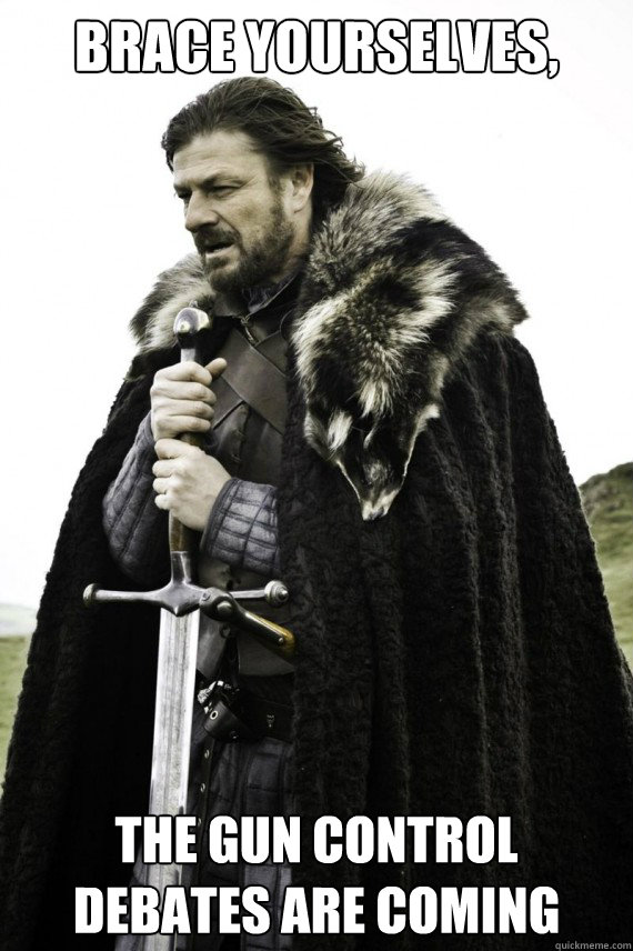 Brace yourselves, the gun control debates are coming - Brace yourselves, the gun control debates are coming  Brace yourself