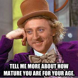 Tell me more about how mature you are for your age. -  Tell me more about how mature you are for your age.  Condescending Wonka