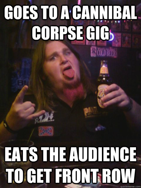 c67e12e88c224bfcda32d8ddba0b8236df590efb55eb4501efcd7390702908a4 goes to a cannibal corpse gig eats the audience to get front row,Cannibal Corpse Meme