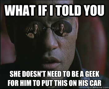 What if I told you She doesn't need to be a geek for him to put this on his car - What if I told you She doesn't need to be a geek for him to put this on his car  Morpheus SC