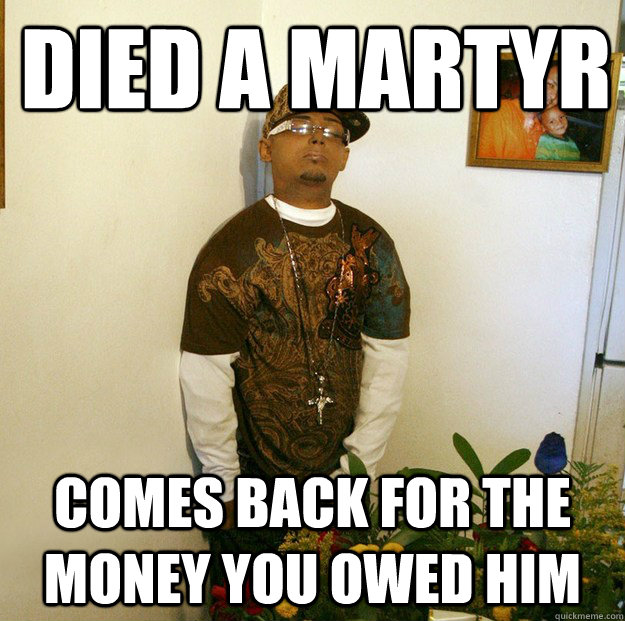 Died a martyr comes back for the money you owed him - Died a martyr comes back for the money you owed him  Scumbag Dead Guy