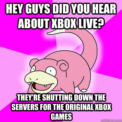 Hey guys did you hear about Xbox Live?  They're shutting down the servers for the original Xbox games - Hey guys did you hear about Xbox Live?  They're shutting down the servers for the original Xbox games  Slowpoke
