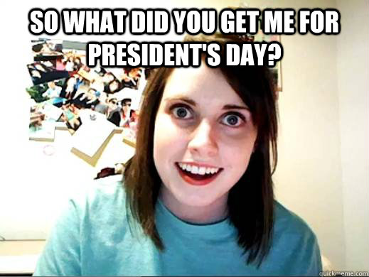 So what did you get me for president's day?
