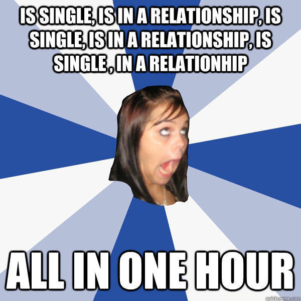 is single, is in a relationship, is single, is in a relationship, is single , in a relationhip All in one hour - is single, is in a relationship, is single, is in a relationship, is single , in a relationhip All in one hour  Annoying Facebook Girl