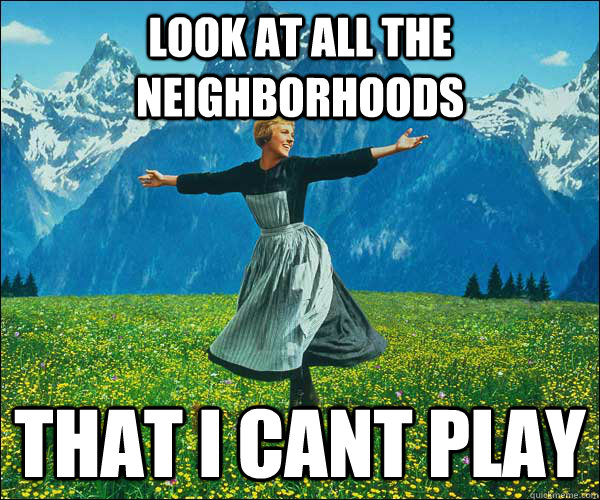 Look at all the neighborhoods That I cant play