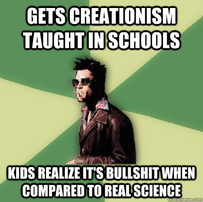 Gets creationism taught in schools kids realize it's bullshit when compared to real science - Gets creationism taught in schools kids realize it's bullshit when compared to real science  Helpful Tyler Durden
