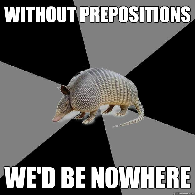Without prepositions we'd be nowhere  - Without prepositions we'd be nowhere   English Major Armadillo