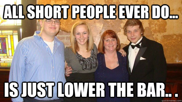 c68c1f190c9933981ff99a7114a1243f6f1dc91c7b709edf8a6f53b044d58663 all short people ever do is just lower the bar ginger,Short People Meme