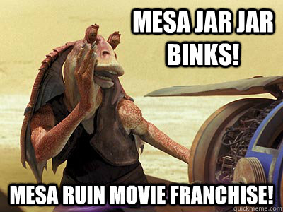 Mesa Jar Jar Binks! Mesa ruin movie franchise!  Jar Jar Binks