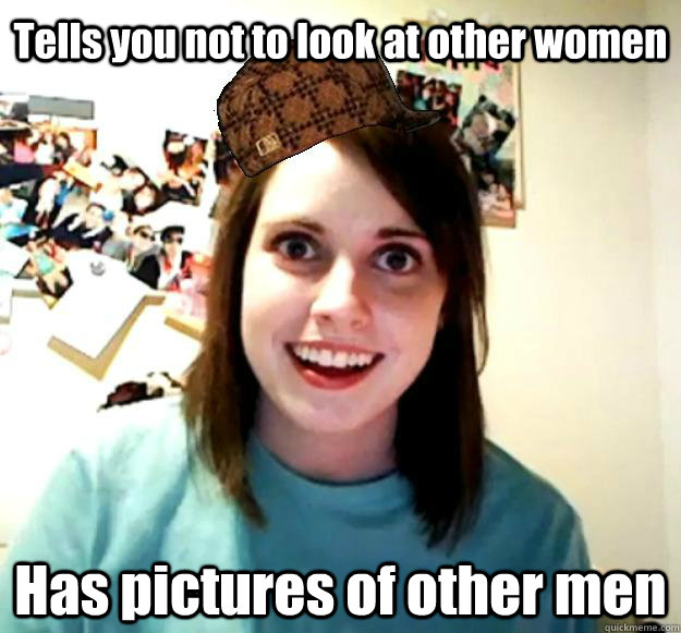 Tells you not to look at other women Has pictures of other men  Scumbag OAG