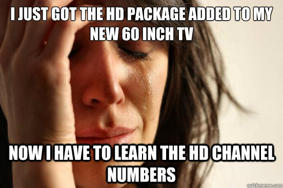 I just got the HD Package added to my new 60 inch TV Now I have to learn the HD channel numbers - I just got the HD Package added to my new 60 inch TV Now I have to learn the HD channel numbers  First World Problems