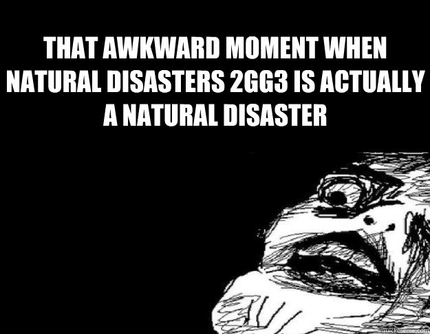 That Awkward moment when Natural Disasters 2GG3 is actually a natural disaster
