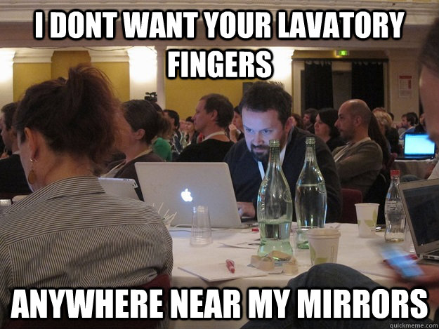 I dont want your lavatory fingers anywhere near my mirrors  Plotting Tom Coates