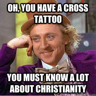 Oh, you have a cross tattoo You must know a lot about Christianity - Oh, you have a cross tattoo You must know a lot about Christianity  Condescending Wonka