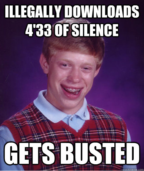 Illegally Downloads 4'33 of Silence Gets busted - Illegally Downloads 4'33 of Silence Gets busted  Bad Luck Brian