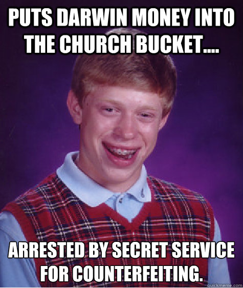 Puts Darwin money into the church bucket.... Arrested by Secret Service for counterfeiting. - Puts Darwin money into the church bucket.... Arrested by Secret Service for counterfeiting.  Bad Luck Brian