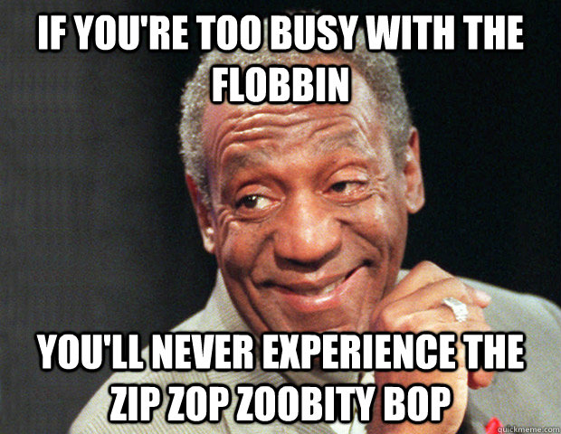 if you're too busy with the flobbin you'll never experience the zip zop zoobity bop  Useless Advice Cosby