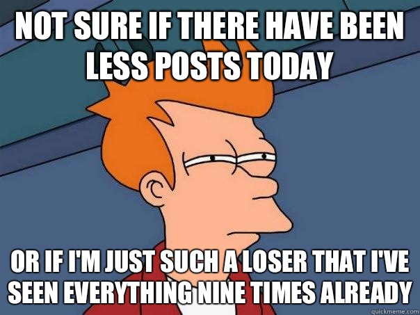 Not sure if there have been less posts today Or if I'm just such a loser that I've seen everything nine times already - Not sure if there have been less posts today Or if I'm just such a loser that I've seen everything nine times already  Futurama Fry
