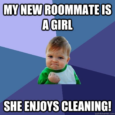 My new roommate is a girl she enjoys cleaning!  Success Kid
