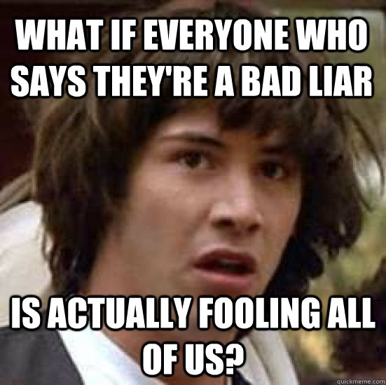 What if everyone who says they're a bad liar is actually fooling all of us? - What if everyone who says they're a bad liar is actually fooling all of us?  conspiracy keanu