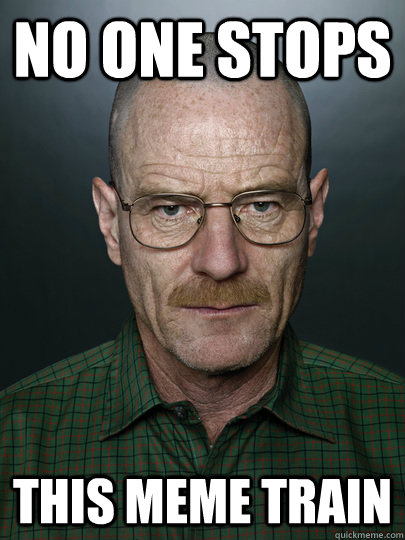 No one stops this meme train  - No one stops this meme train   Advice Walter White