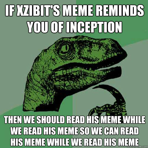 If XZibit's meme reminds you of Inception then we should read his meme while we read his meme so we can read his meme while we read his meme - If XZibit's meme reminds you of Inception then we should read his meme while we read his meme so we can read his meme while we read his meme  Philosoraptor